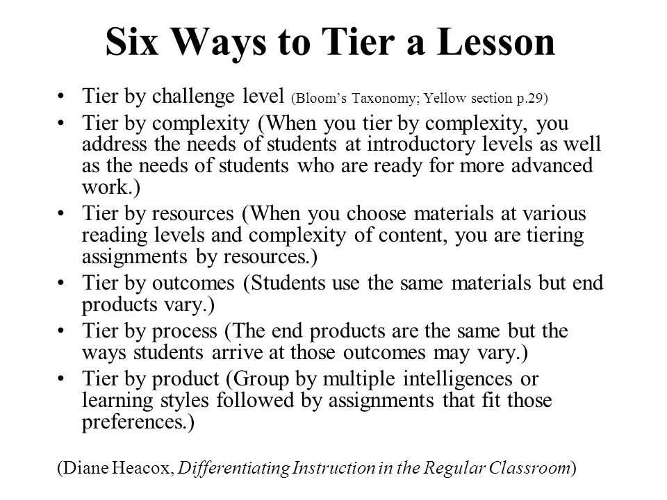 Six Ways to Tier a Lesson Tier by challenge level (Bloom's Taxonomy; Yellow section p.29) Tier by complexity (When you tier by complexity, you address the needs of students at introductory levels as well as the needs of students who are ready for more advanced work.) Tier by resources (When you choose materials at various reading levels and complexity of content, you are tiering assignments by resources.) Tier by outcomes (Students use the same materials but end products vary.) Tier by process (The end products are the same but the ways students arrive at those outcomes may vary.) Tier by product (Group by multiple intelligences or learning styles followed by assignments that fit those preferences.) (Diane Heacox, Differentiating Instruction in the Regular Classroom)