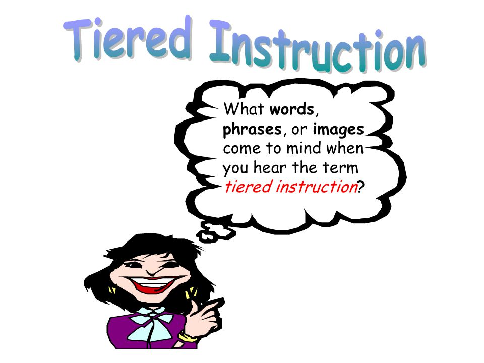 What words, phrases, or images come to mind when you hear the term tiered instruction?