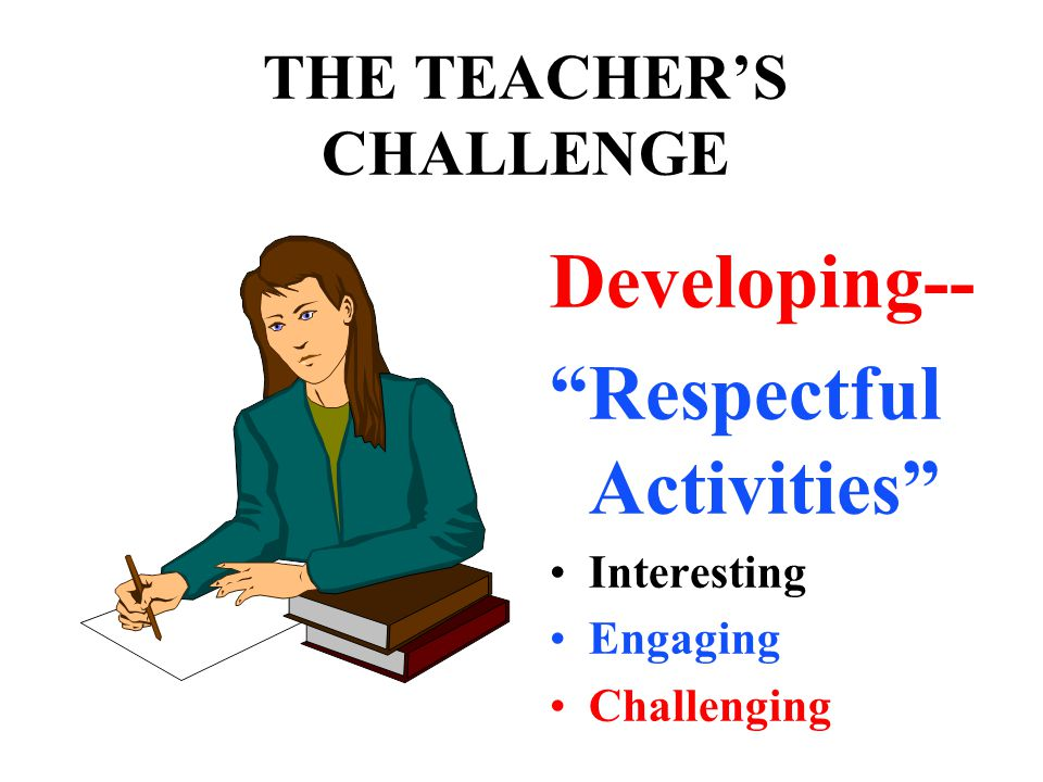THE TEACHER'S CHALLENGE Developing-- Respectful Activities Interesting Engaging Challenging