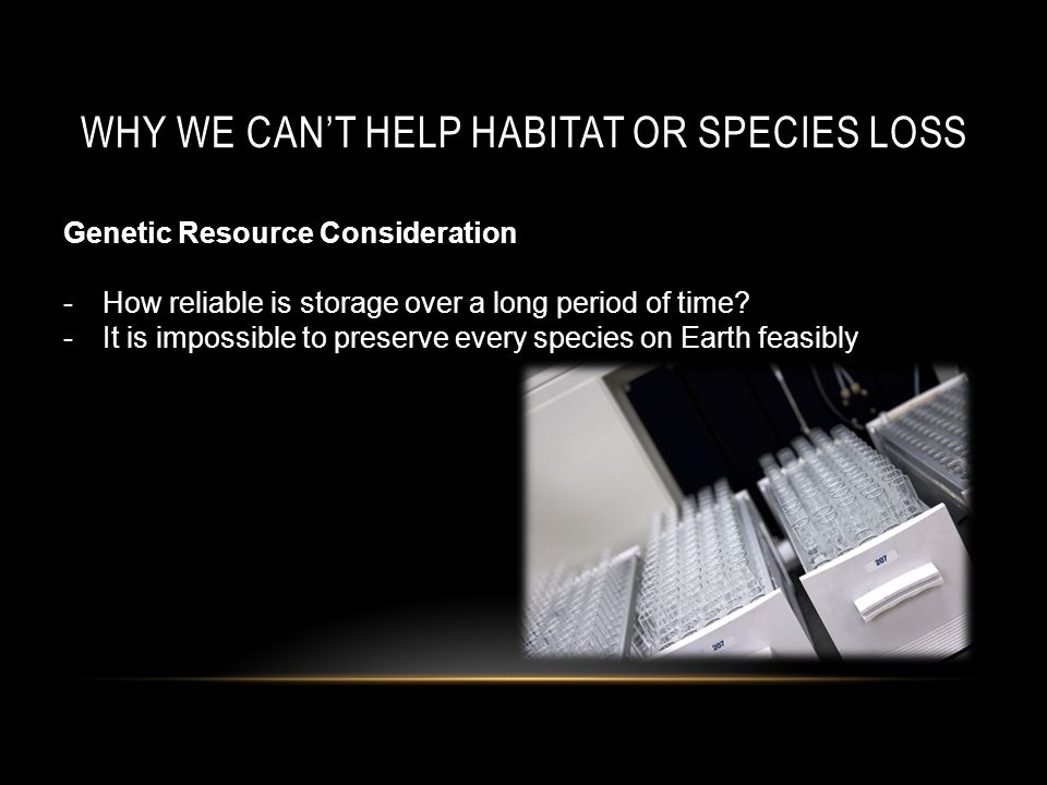 WHY WE CAN'T HELP HABITAT OR SPECIES LOSS Genetic Resource Consideration -How reliable is storage over a long period of time.