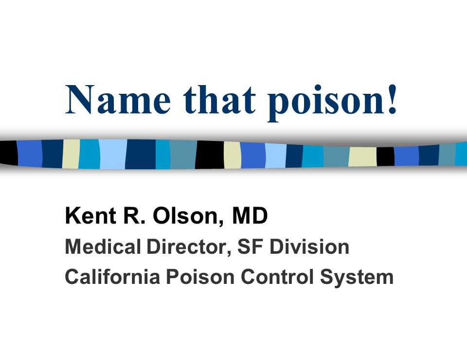 Name that poison! Kent R. Olson, MD Medical Director, SF Division California Poison Control System