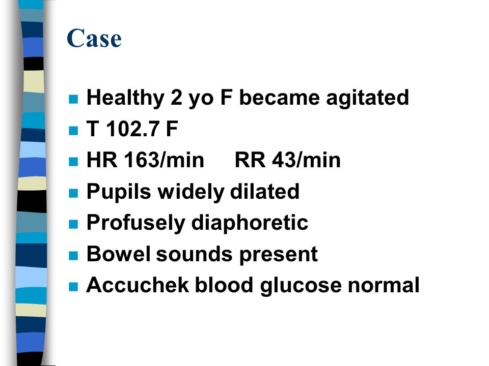 Case n Healthy 2 yo F became agitated n T 102.7 F n HR 163/min RR 43/min n Pupils widely dilated n Profusely diaphoretic n Bowel sounds present n Accuchek blood glucose normal