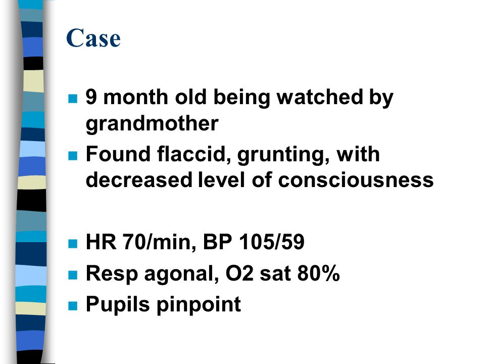 Case n 9 month old being watched by grandmother n Found flaccid, grunting, with decreased level of consciousness n HR 70/min, BP 105/59 n Resp agonal, O2 sat 80% n Pupils pinpoint