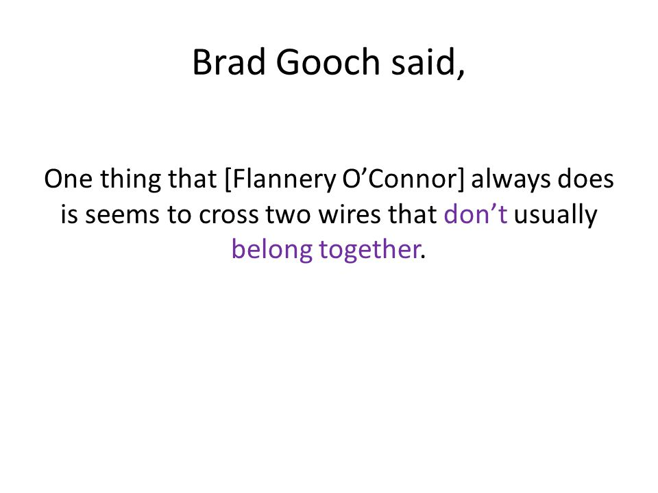 Brad Gooch said, One thing that [Flannery O'Connor] always does is seems to cross two wires that don't usually belong together.