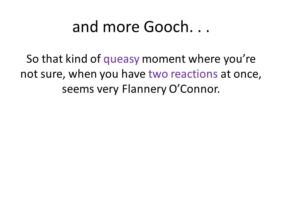 and more Gooch... So that kind of queasy moment where you're not sure, when you have two reactions at once, seems very Flannery O'Connor.