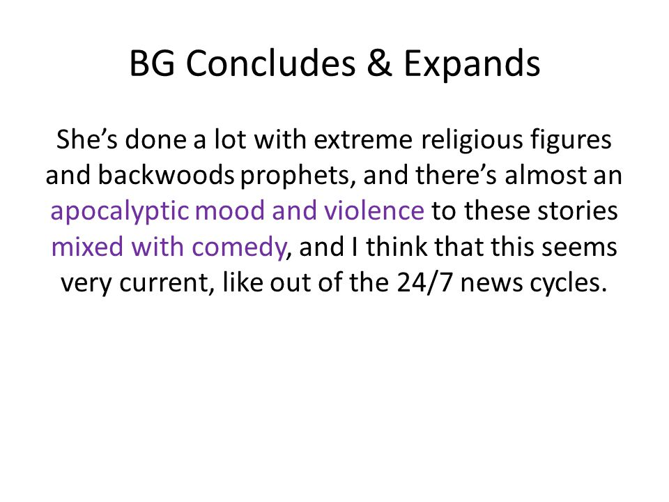 BG Concludes & Expands She's done a lot with extreme religious figures and backwoods prophets, and there's almost an apocalyptic mood and violence to these stories mixed with comedy, and I think that this seems very current, like out of the 24/7 news cycles.