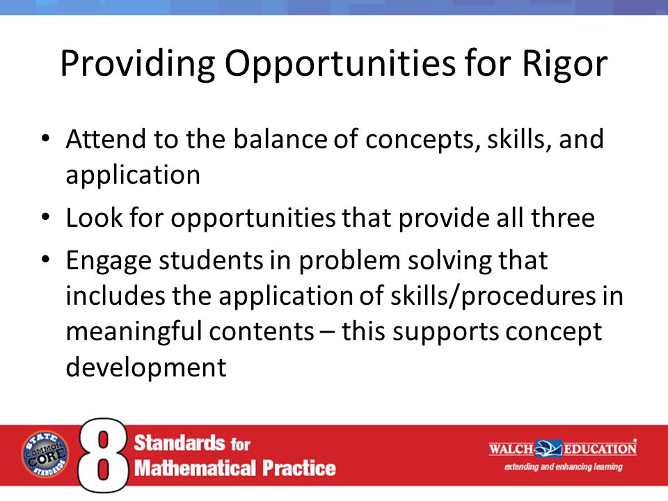 Providing Opportunities for Rigor Attend to the balance of concepts, skills, and application Look for opportunities that provide all three Engage students in problem solving that includes the application of skills/procedures in meaningful contents – this supports concept development