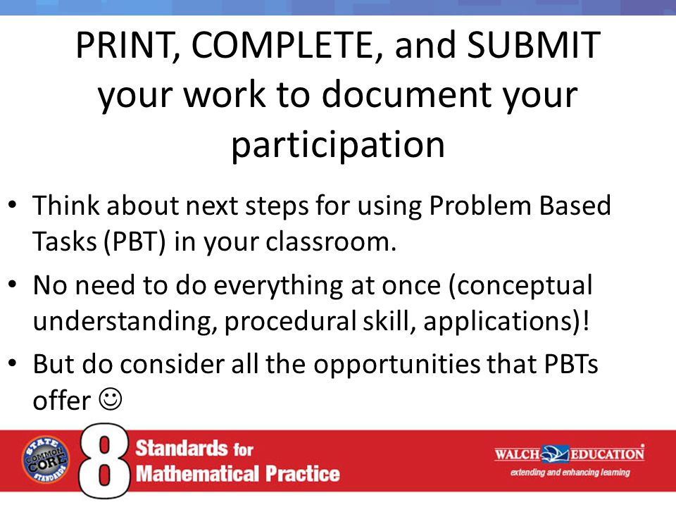 PRINT, COMPLETE, and SUBMIT your work to document your participation Think about next steps for using Problem Based Tasks (PBT) in your classroom. No