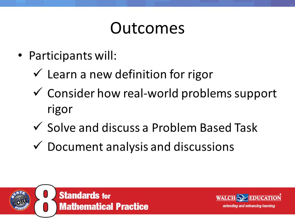 Outcomes Participants will: Learn a new definition for rigor Consider how real-world problems support rigor Solve and discuss a Problem Based Task Doc