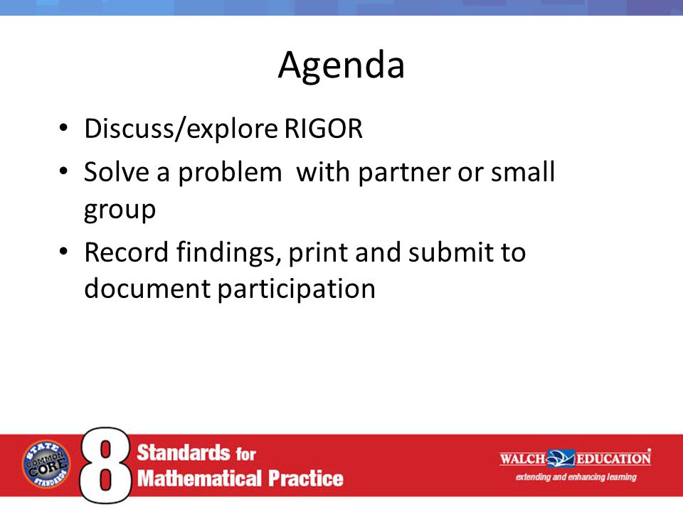 Agenda Discuss/explore RIGOR Solve a problem with partner or small group Record findings, print and submit to document participation