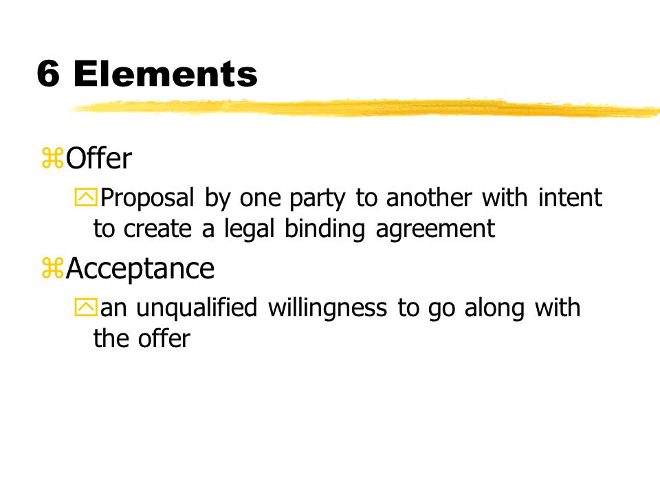 6 Elements zOffer yProposal by one party to another with intent to create a legal binding agreement zAcceptance yan unqualified willingness to go along with the offer