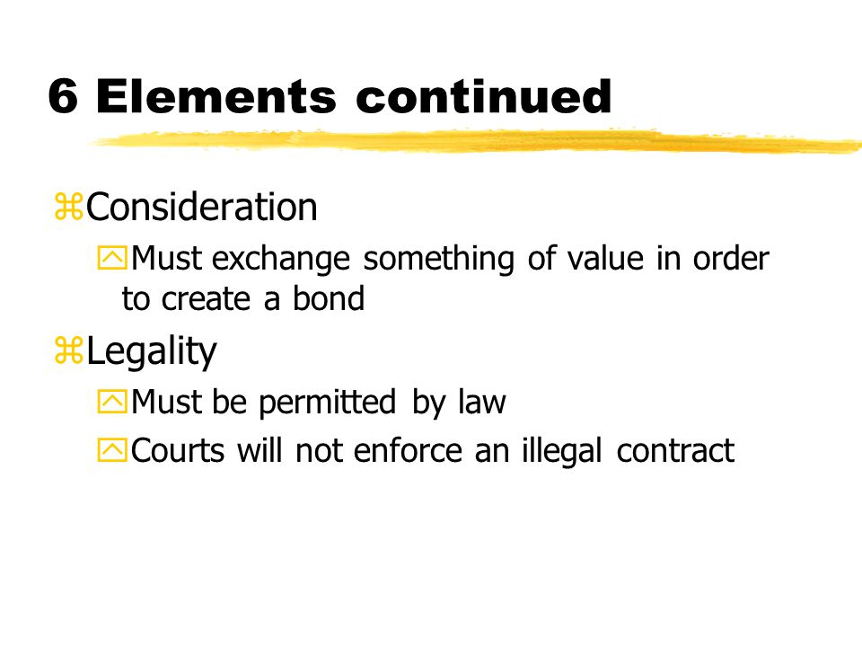 6 Elements continued zConsideration yMust exchange something of value in order to create a bond zLegality yMust be permitted by law yCourts will not enforce an illegal contract