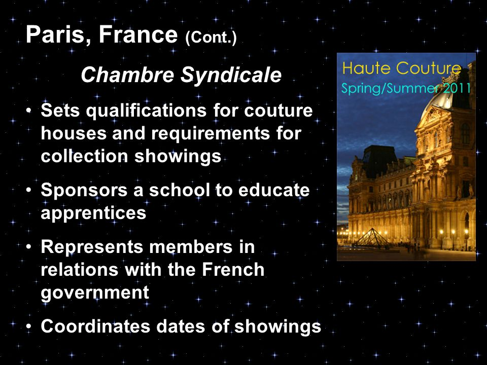 Paris, France (Cont.) Chambre Syndicale Sets qualifications for couture houses and requirements for collection showings Sponsors a school to educate apprentices Represents members in relations with the French government Coordinates dates of showings