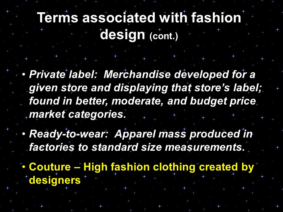 Terms associated with fashion design (cont.) Private label: Merchandise developed for a given store and displaying that store's label; found in better, moderate, and budget price market categories.