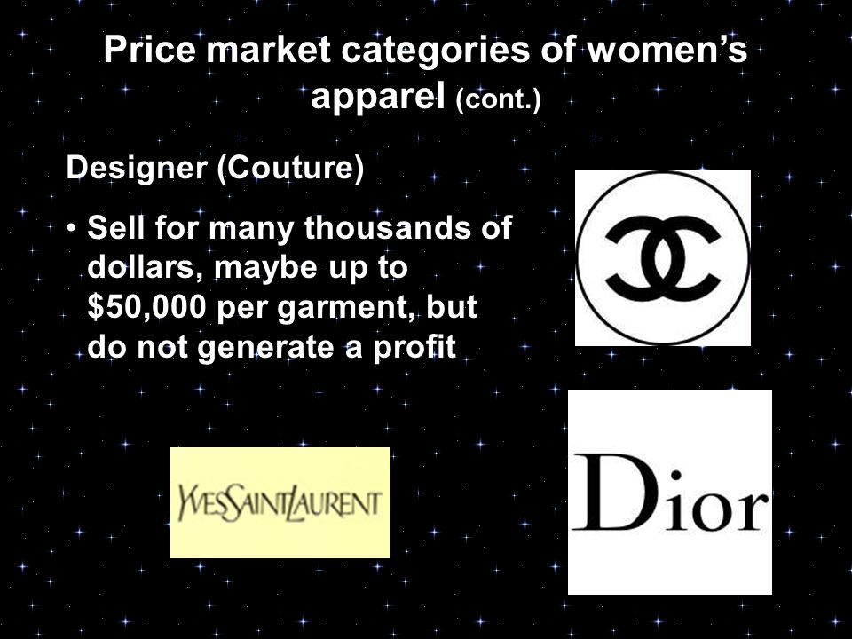 Price market categories of women's apparel (cont.) Designer (Couture) Sell for many thousands of dollars, maybe up to $50,000 per garment, but do not generate a profit