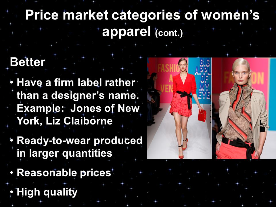 Price market categories of women's apparel (cont.) Better Have a firm label rather than a designer's name.