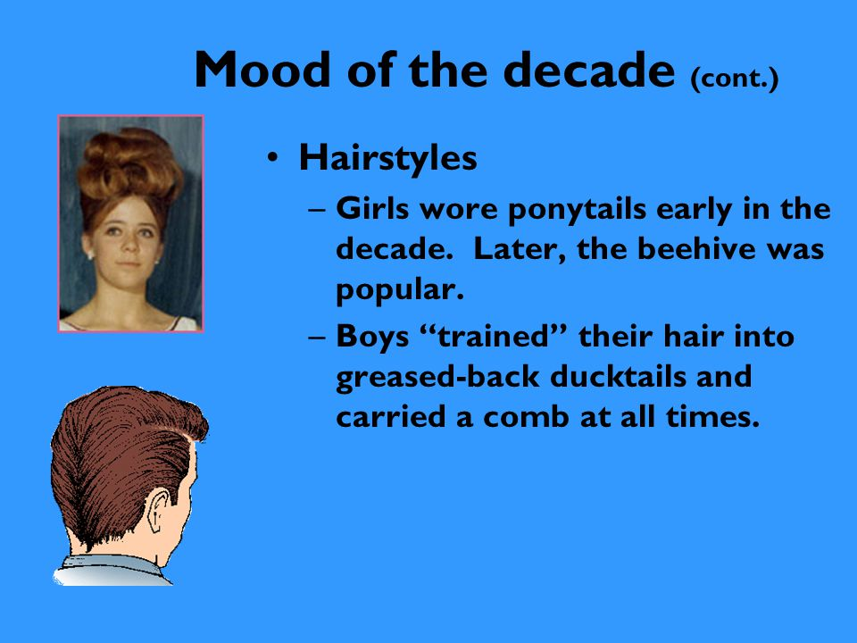 """Mood of the decade (cont.) Hairstyles –Girls wore ponytails early in the decade. Later, the beehive was popular. –Boys """"trained"""" their hair into greas"""