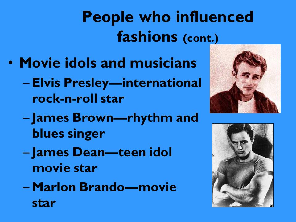 People who influenced fashions (cont.) Movie idols and musicians –Elvis Presley—international rock-n-roll star –James Brown—rhythm and blues singer –J