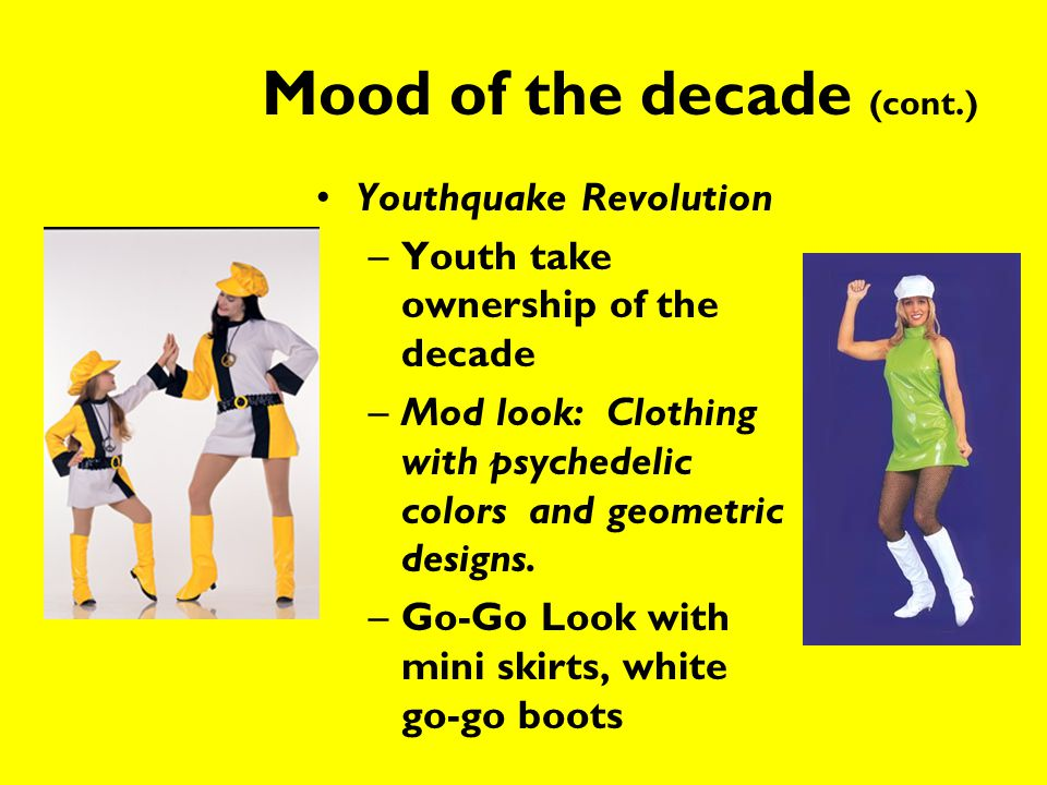 Mood of the decade (cont.) Youthquake Revolution –Youth take ownership of the decade –Mod look: Clothing with psychedelic colors and geometric designs