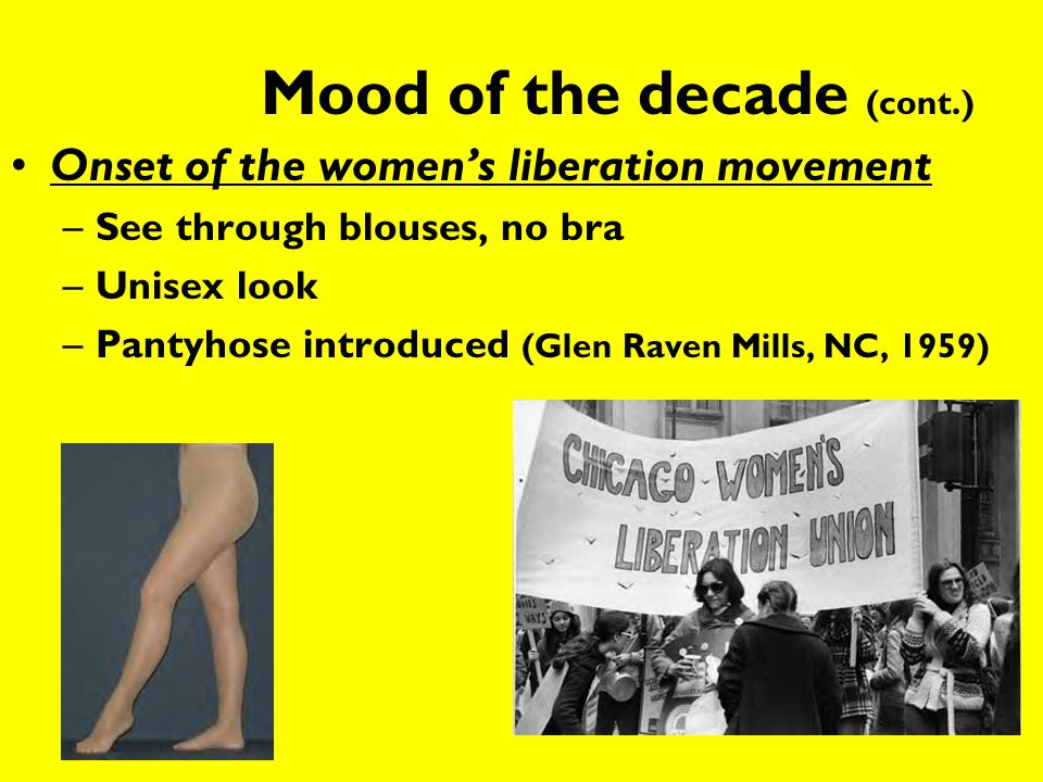 Mood of the decade (cont.) Onset of the women's liberation movement –See through blouses, no bra –Unisex look –Pantyhose introduced (Glen Raven Mills,