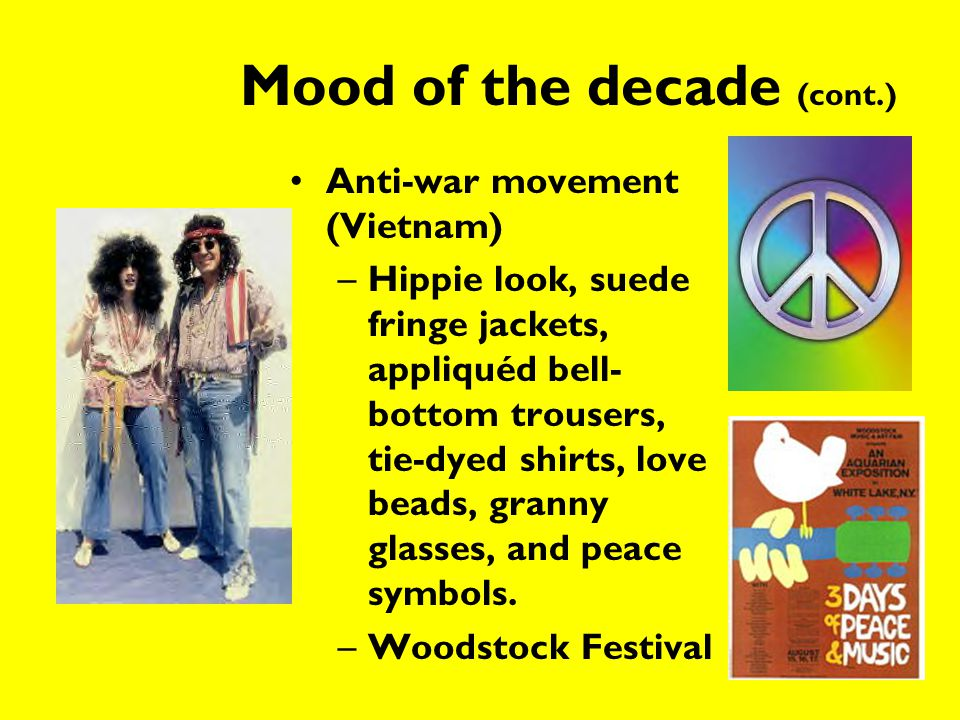 Mood of the decade (cont.) Anti-war movement (Vietnam) –Hippie look, suede fringe jackets, appliquéd bell- bottom trousers, tie-dyed shirts, love bead