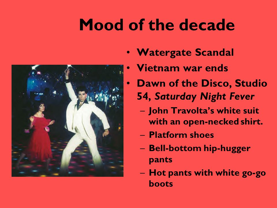 Mood of the decade Watergate Scandal Vietnam war ends Dawn of the Disco, Studio 54, Saturday Night Fever –John Travolta's white suit with an open-neck