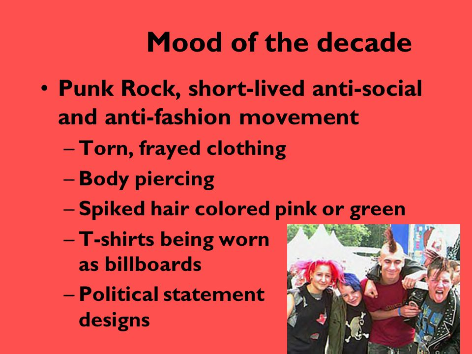 Mood of the decade Punk Rock, short-lived anti-social and anti-fashion movement –Torn, frayed clothing –Body piercing –Spiked hair colored pink or gre