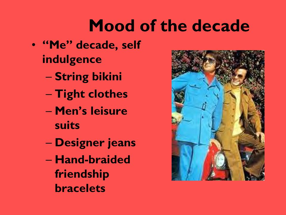 """Mood of the decade """"Me"""" decade, self indulgence –String bikini –Tight clothes –Men's leisure suits –Designer jeans –Hand-braided friendship bracelets"""