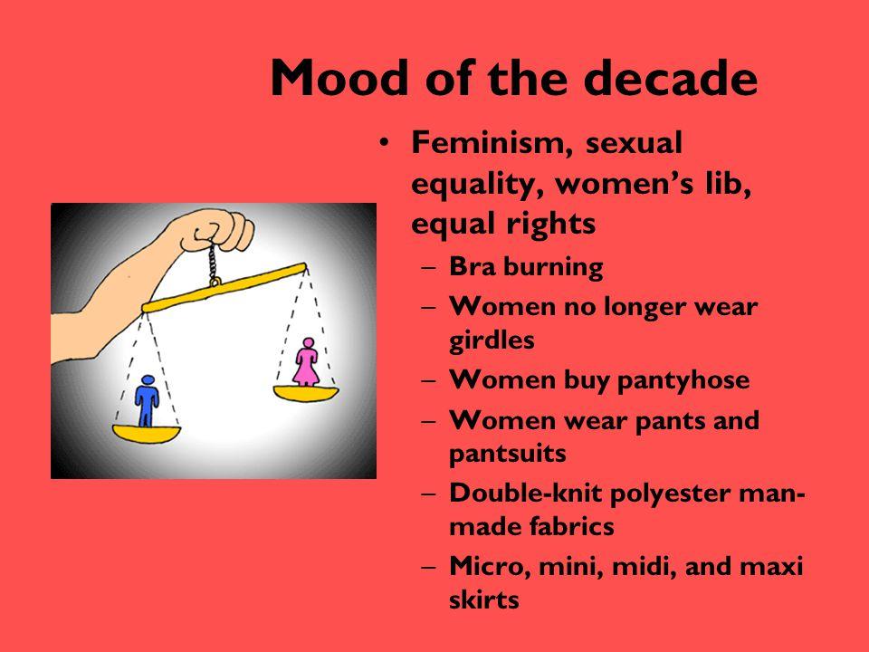 Mood of the decade Feminism, sexual equality, women's lib, equal rights –Bra burning –Women no longer wear girdles –Women buy pantyhose –Women wear pa