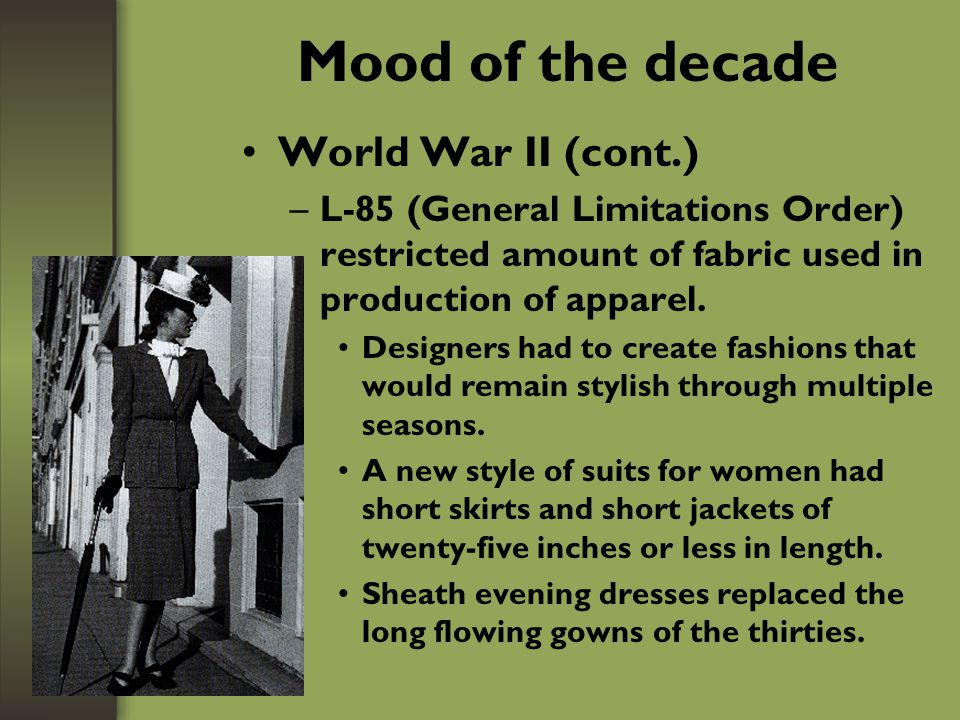 Mood of the decade World War II (cont.) –Restrictions limited use of silk, wool, rubber, metal –Tailored masculine-looking suit –The young danced the jitterbug.
