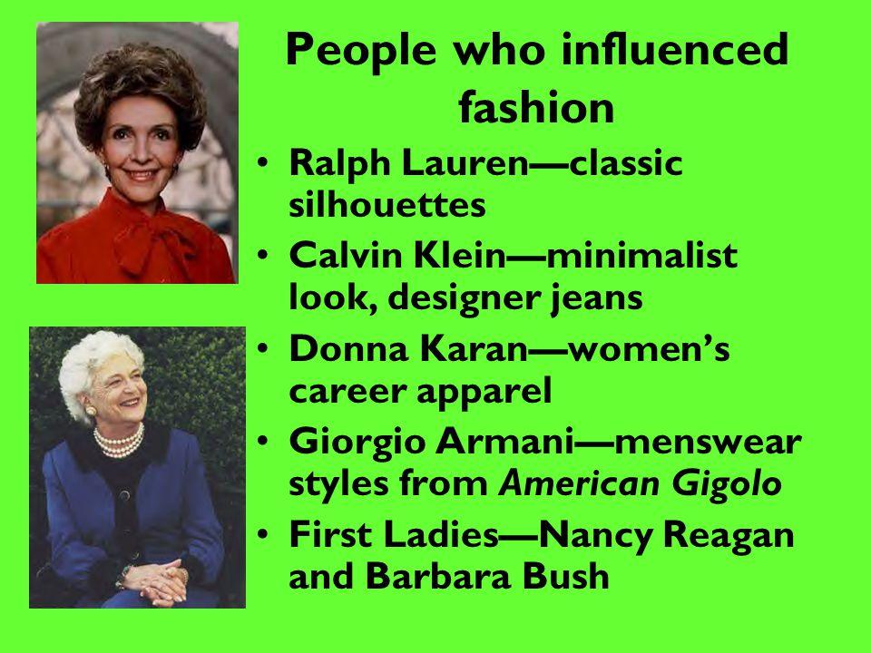 People who influenced fashion Ralph Lauren—classic silhouettes Calvin Klein—minimalist look, designer jeans Donna Karan—women's career apparel Giorgio