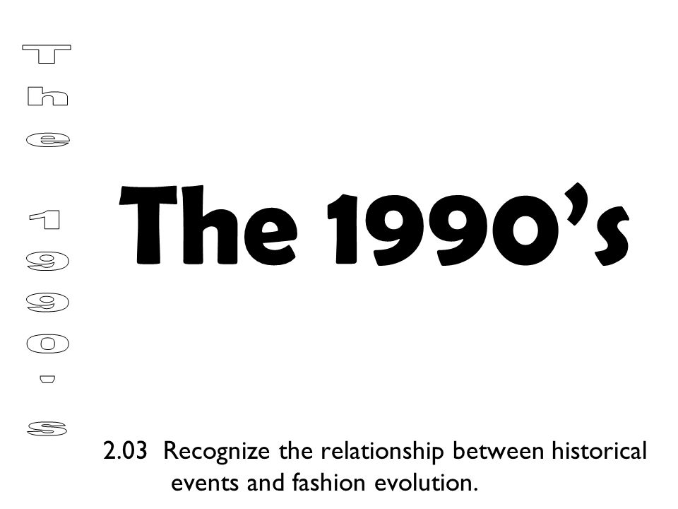 The 1990's 2.03 Recognize the relationship between historical events and fashion evolution.