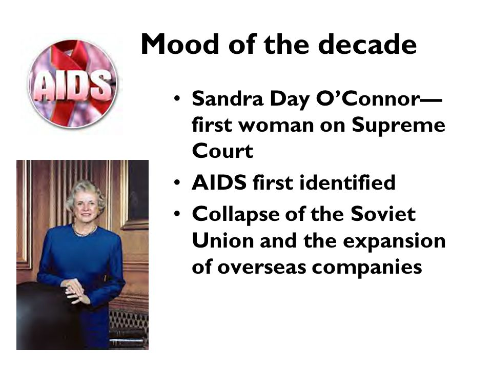 Mood of the decade Sandra Day O'Connor— first woman on Supreme Court AIDS first identified Collapse of the Soviet Union and the expansion of overseas