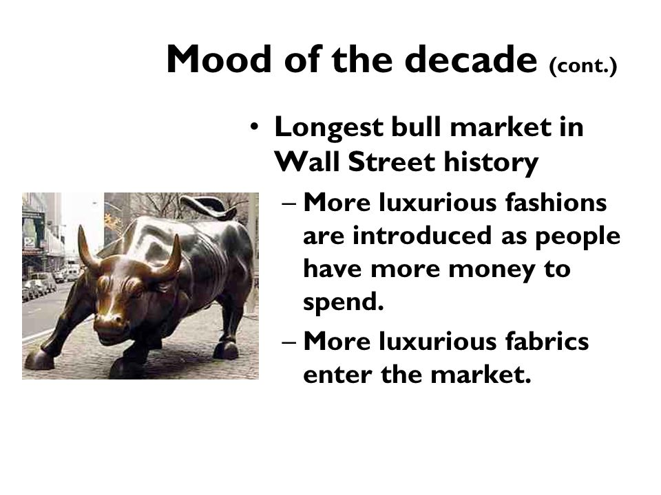 Mood of the decade (cont.) Longest bull market in Wall Street history –More luxurious fashions are introduced as people have more money to spend. –Mor