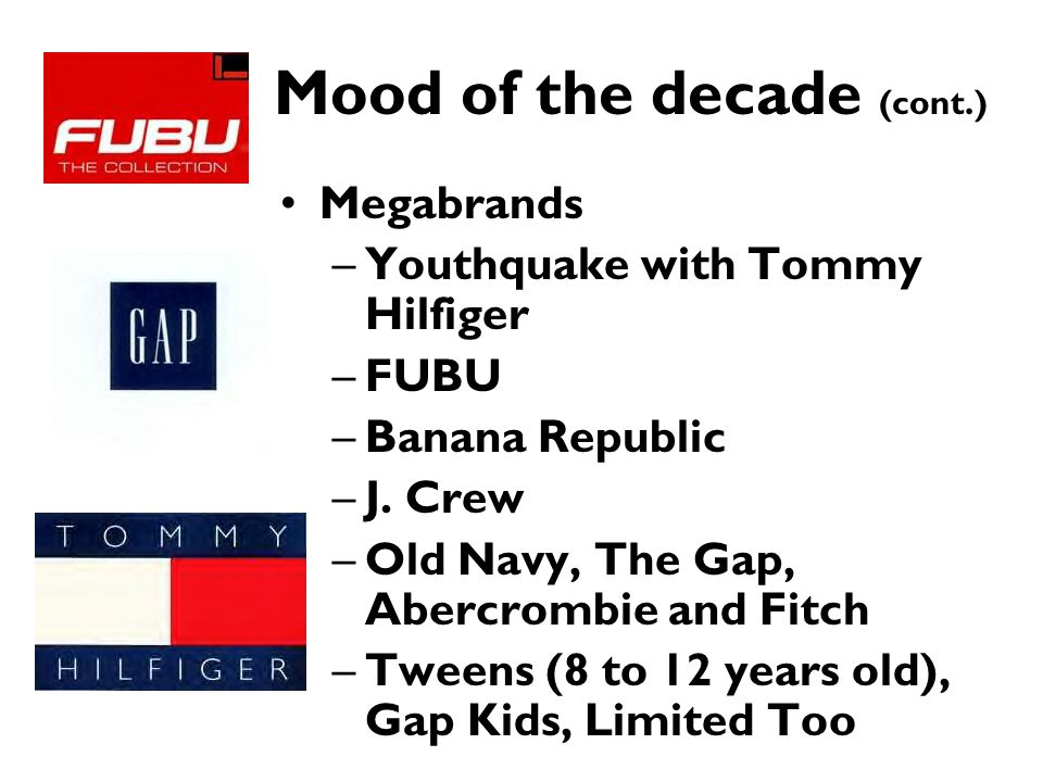 Mood of the decade (cont.) Megabrands –Youthquake with Tommy Hilfiger –FUBU –Banana Republic –J. Crew –Old Navy, The Gap, Abercrombie and Fitch –Tween