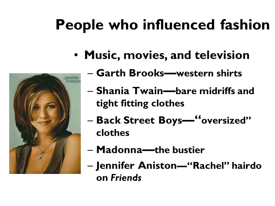 People who influenced fashion Music, movies, and television –Garth Brooks — western shirts –Shania Twain — bare midriffs and tight fitting clothes –Ba