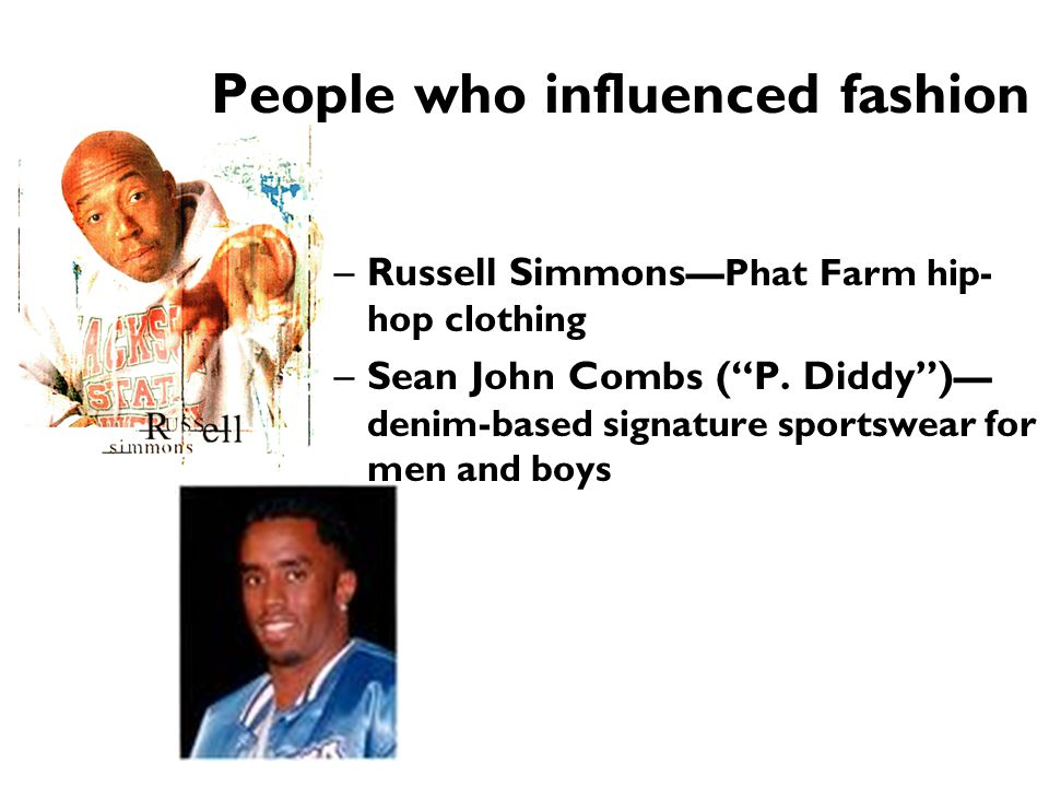 """People who influenced fashion –Russell Simmons —Phat Farm hip- hop clothing –Sean John Combs (""""P. Diddy"""") — denim-based signature sportswear for men a"""