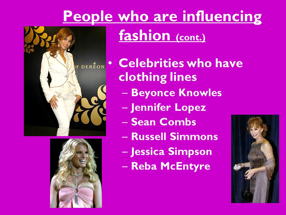 People who are influencing fashion (cont.) Celebrities who have clothing lines –Beyonce Knowles –Jennifer Lopez –Sean Combs –Russell Simmons –Jessica