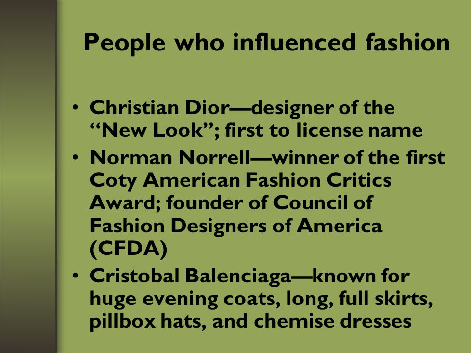 People who are influencing fashion (cont.) Celebrities who have clothing lines –Beyonce Knowles –Jennifer Lopez –Sean Combs –Russell Simmons –Jessica Simpson –Reba McEntyre