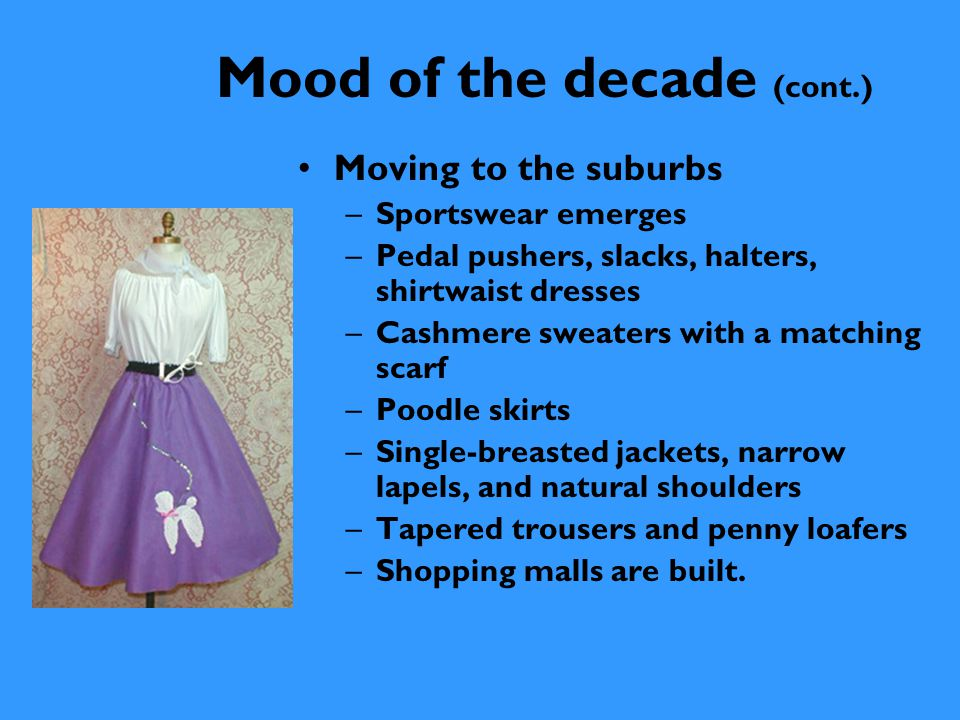 Mood of the decade (cont.) Ivy League look –Men wore neat single- breasted jackets with narrow lapels, pressed trousers, with white, yellow, or pale blue button-down collared shirts, and ties.