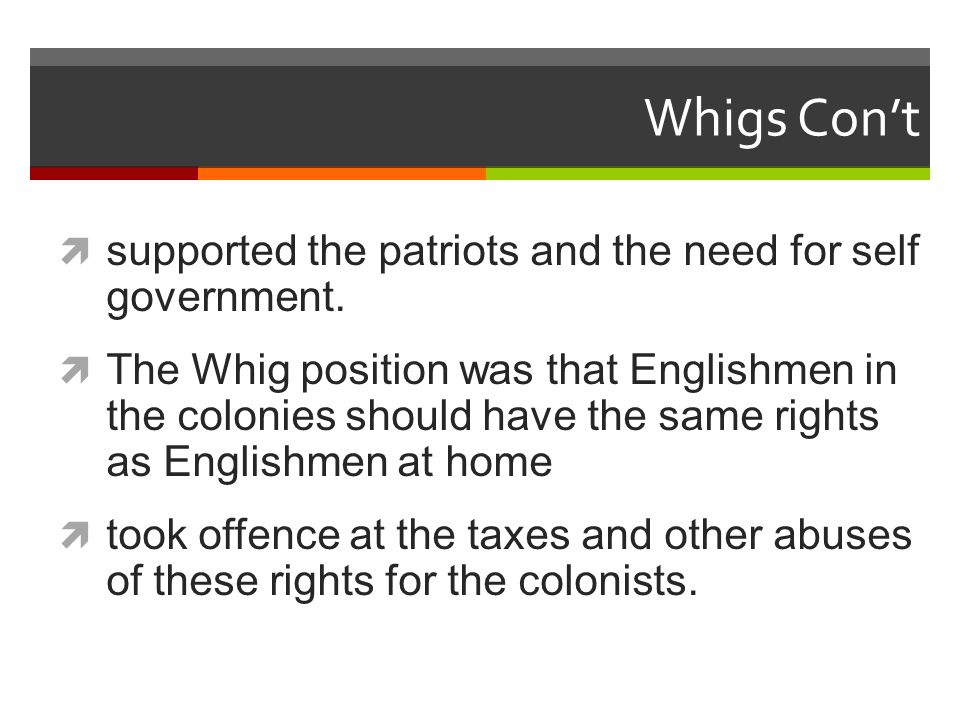 Whigs Con't  supported the patriots and the need for self government.
