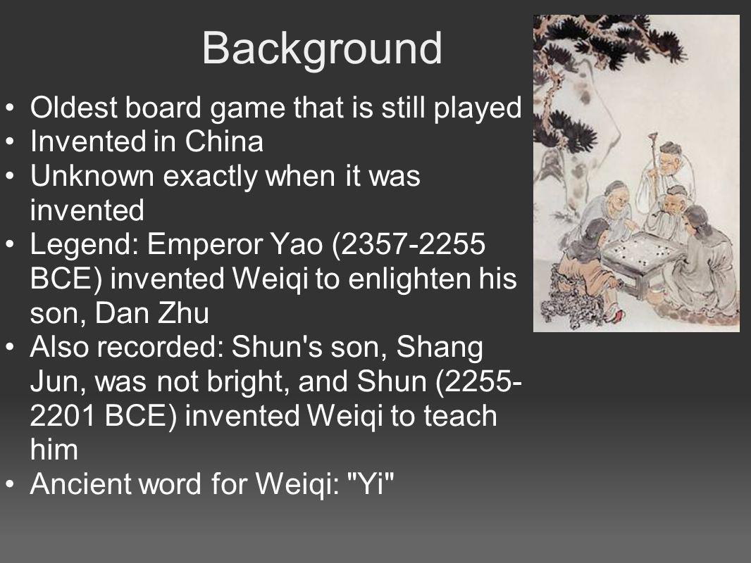Background Oldest board game that is still played Invented in China Unknown exactly when it was invented Legend: Emperor Yao (2357-2255 BCE) invented Weiqi to enlighten his son, Dan Zhu Also recorded: Shun s son, Shang Jun, was not bright, and Shun (2255- 2201 BCE) invented Weiqi to teach him Ancient word for Weiqi: Yi