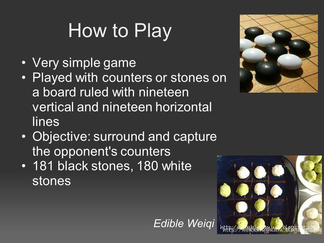 How to Play Very simple game Played with counters or stones on a board ruled with nineteen vertical and nineteen horizontal lines Objective: surround and capture the opponent s counters 181 black stones, 180 white stones Edible Weiqi