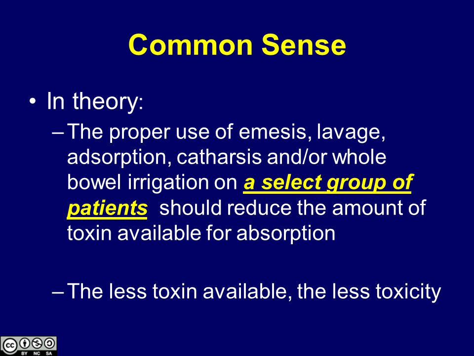 Common Sense In theory : –The proper use of emesis, lavage, adsorption, catharsis and/or whole bowel irrigation on a select group of patients should reduce the amount of toxin available for absorption –The less toxin available, the less toxicity