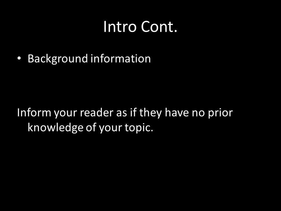 Intro Cont. Background information Inform your reader as if they have no prior knowledge of your topic.