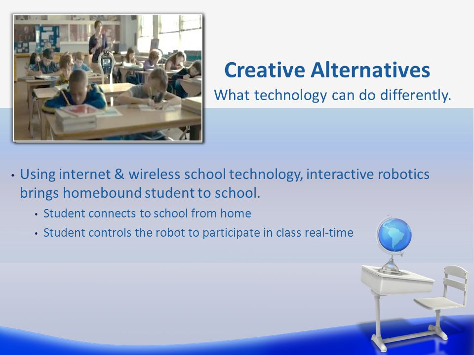 Creative Alternatives What technology can do differently. Using internet & wireless school technology, interactive robotics brings homebound student t