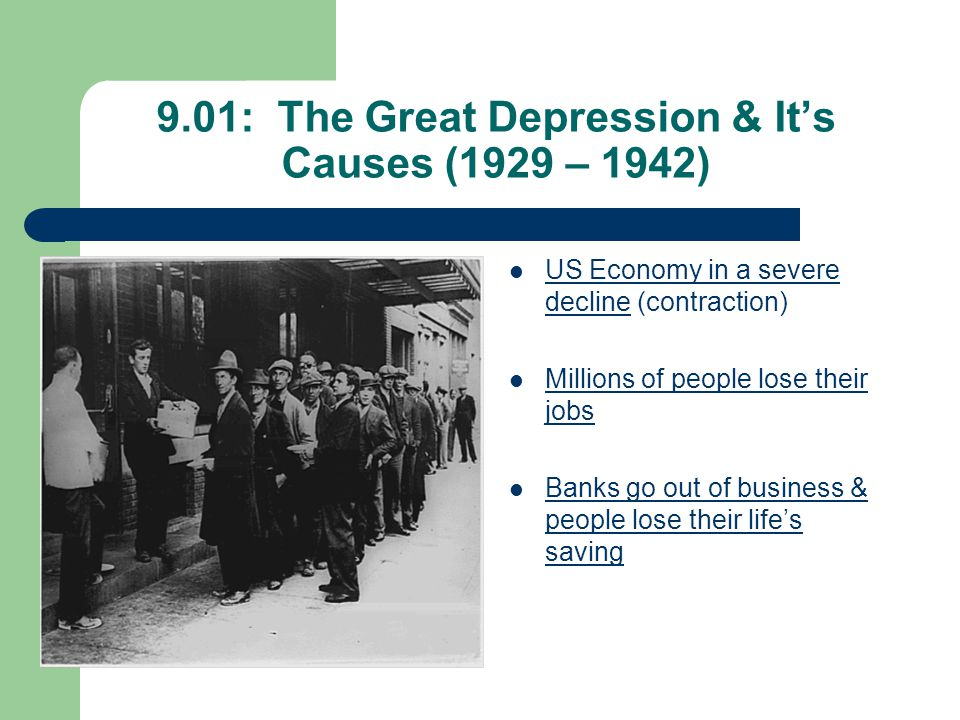 9.01: The Great Depression & It's Causes (1929 – 1942) US Economy in a severe decline (contraction) Millions of people lose their jobs Banks go out of business & people lose their life's saving