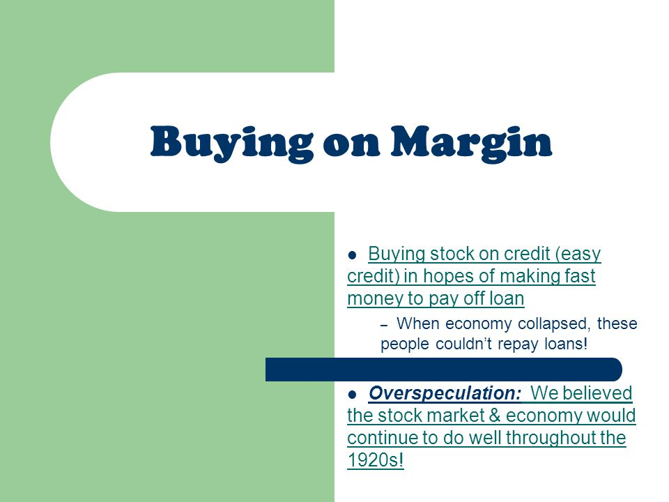 Buying on Margin Buying stock on credit (easy credit) in hopes of making fast money to pay off loan – When economy collapsed, these people couldn't repay loans.