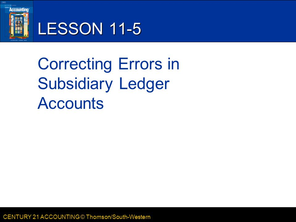 CENTURY 21 ACCOUNTING © Thomson/South-Western LESSON 11-5 Correcting Errors in Subsidiary Ledger Accounts