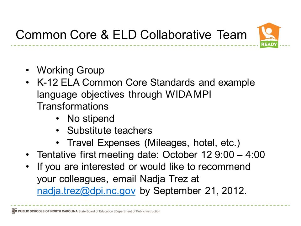 Common Core & ELD Collaborative Team Working Group K-12 ELA Common Core Standards and example language objectives through WIDA MPI Transformations No stipend Substitute teachers Travel Expenses (Mileages, hotel, etc.) Tentative first meeting date: October 12 9:00 – 4:00 If you are interested or would like to recommend your colleagues, email Nadja Trez at nadja.trez@dpi.nc.gov by September 21, 2012.